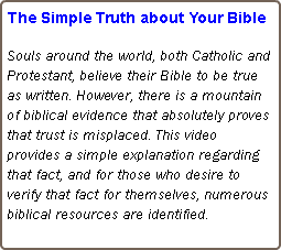 The Simple Truth about Your Bible Souls around the world, both Catholic and Protestant, believe their Bible to be true as written. However, there is a mountain of biblical evidence that absolutely proves that trust is misplaced. This video provides a simple explanation regarding that fact, and for those who desire to verify that fact for themselves, numerous biblical resources are identified.